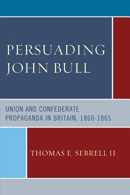 Persuading John Bull: Union and Confederate Propaganda in Britain, 1860 65 - Sebrell, Thomas E, II