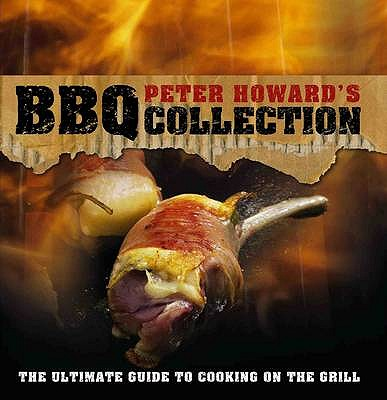 Peter Howard's BBQ Collection: The Ultimate Guide to Cooking on the Grill - Howard, Peter