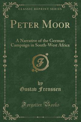 Peter Moor's Journey to Southwest Africa: A Narrative of the German Campaign (Classic Reprint) - Frenssen, Gustav