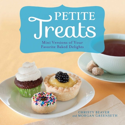 Petite Treats: Adorably Delicious Versions of All Your Favorites from Scones, Donuts, and Cupcakes to Brownies, Cakes, and Pies - Greenseth, Morgan, and Beaver, Christy