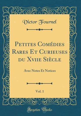 Petites Comedies Rares Et Curieuses Du Xviie Siecle, Vol. 1: Avec Notes Et Notices (Classic Reprint) - Fournel, Victor