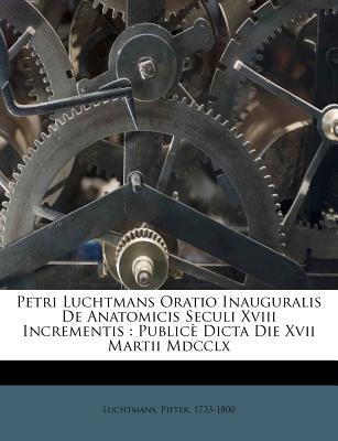 Petri Luchtmans Oratio Inauguralis de Anatomicis Seculi XVIII Incrementis: Public Dicta Die XVII Martii MDCCLX - 1733-1800, Luchtmans Pieter