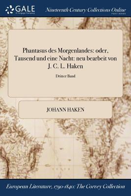 Phantasus Des Morgenlandes: Oder, Tausend Und Eine Nacht: Neu Bearbeit Von J. C. L. Haken; Erster Band - Haken, Johann