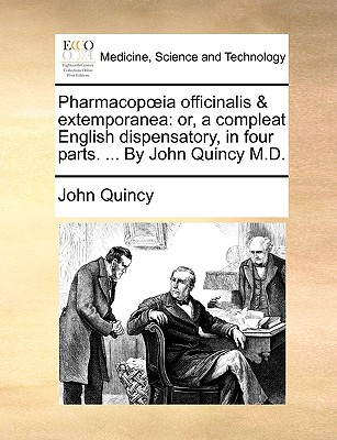 Pharmacop Ia Officinalis & Extemporanea: Or, a Compleat English Dispensatory, in Four Parts. ... by John Quincy M.D. - Quincy, John