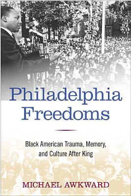 Philadelphia Freedoms: Black American Trauma, Memory, and Culture After King - Awkward, Michael, Professor