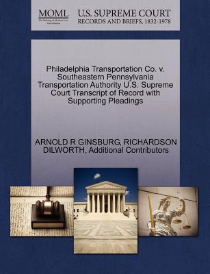 Philadelphia Transportation Co. V. Southeastern Pennsylvania Transportation Authority U.S. Supreme Court Transcript of Record with Supporting Pleadings - Ginsburg, Arnold R, and Dilworth, Richardson, and Additional Contributors