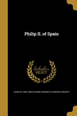 Philip II. of Spain - Gayarre, Charles 1805-1895, and Making of America Project (Creator)