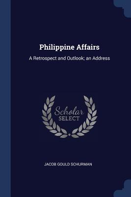 Philippine Affairs: A Retrospect and Outlook; An Address - Schurman, Jacob Gould