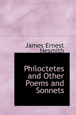 Philoctetes and Other Poems and Sonnets - Nesmith, James Ernest