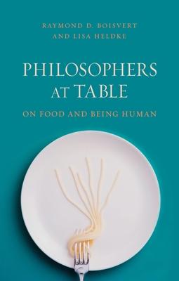 Philosophers at Table: On Food and Being Human - Boisvert, Raymond, and Heldke, Lisa M.