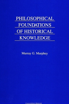 Philosophical Foundations of Historical Knowledge - Murphey, Murray G.