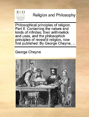 Philosophical Principles of Religion. Part II. Containing the Nature and Kinds of Infinites; Their Arithmetick and Uses, and the Philosophick Principles of Reveal'd Religion, Now First Published. by George Cheyne, ... - Cheyne, George