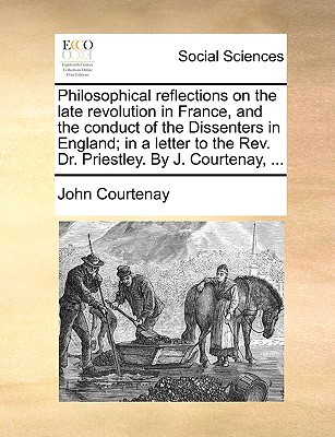Philosophical Reflections on the Late Revolution in France, and the Conduct of the Dissenters in England; In a Letter to the REV. Dr. Priestley. by J. Courtenay, ... - Courtenay, John