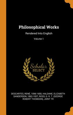 Philosophical Works: Rendered Into English; Volume 1 - Descartes, Rene, and Haldane, Elizabeth Sanderson 1862-1937 (Creator), and Ross, G R T (George Robert Thomson) (Creator)