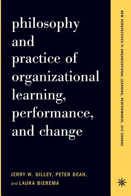 Philosophy and Practice of Organizational Learning, Performance, and Change - Gilley, Jerry W