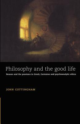 Philosophy and the Good Life: Reason and the Passions in Greek, Cartesian and Psychoanalytic Ethics - Cottingham, John