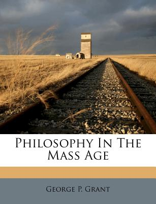 Philosophy in the Mass Age - Grant, George P