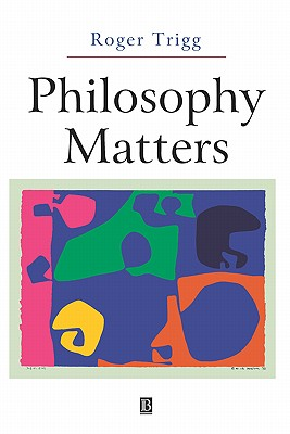 Philosophy Matters: An Introduction to Philosophy - Trigg, Roger