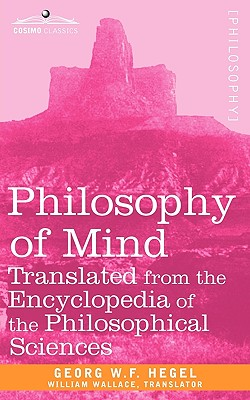 Philosophy of Mind: Translated from the Encyclopedia of the Philosophical Sciences - Georg W F Hegel, W F Hegel, and Wallace, William (Translated by)