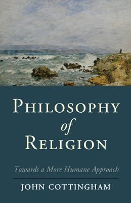 Philosophy of Religion: Towards a More Humane Approach - Cottingham, John