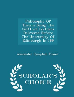Philosophy of Theism Being the Gilfford Lectures Delivered Before the University of Edinburgh in 189 - Scholar's Choice Edition - Fraser, Alexander Campbell