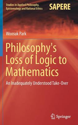 Philosophy's Loss of Logic to Mathematics: An Inadequately Understood Take-Over - Park, Woosuk