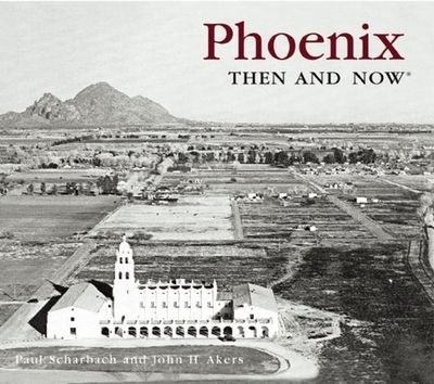 Phoenix Then & Now - Scharbach, Paul, and Akers, John H