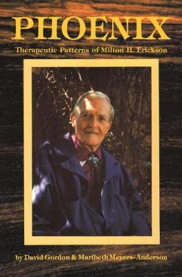 Phoenix: Therapeutic Patterns of Milton H. Erickson - Gordon, David, and Meyers-Anderson, Maribeth