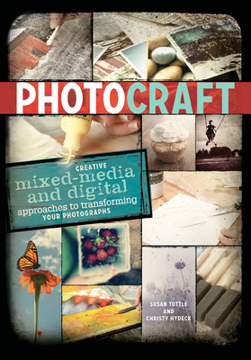Photo Craft: Creative Mixed Media and Digital Approaches to Transforming Your Photographs - Tuttle, Susan, and Hydeck, Christy