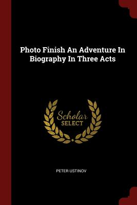 Photo Finish an Adventure in Biography in Three Acts - Ustinov, Peter