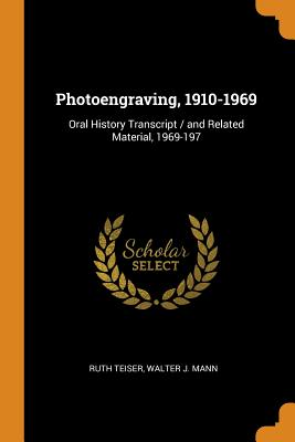 Photoengraving, 1910-1969: Oral History Transcript / And Related Material, 1969-197 - Teiser, Ruth, and Mann, Walter J