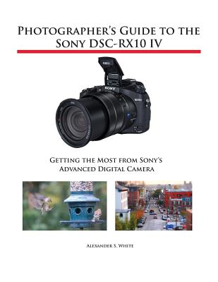 Photographer's Guide to the Sony DSC-RX10 IV: Getting the Most from Sony's Advanced Digital Camera - White, Alexander S