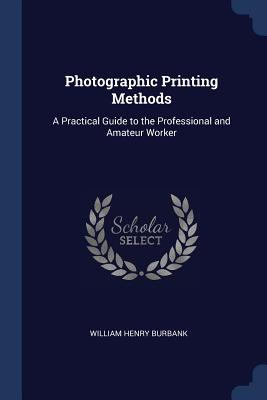 Photographic Printing Methods: A Practical Guide to the Professional and Amateur Worker - Burbank, William Henry