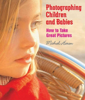 Photographing Children and Babies: How to Take Great Pictures - Heron, Michal