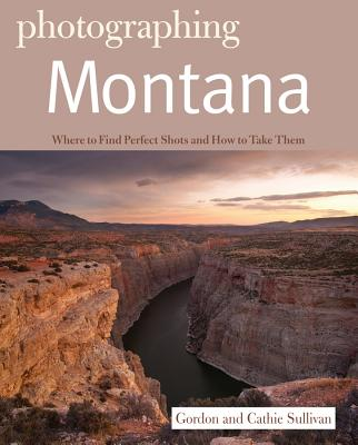 Photographing Montana: Where to Find Perfect Shots and How to Take Them - Sullivan, Gordon