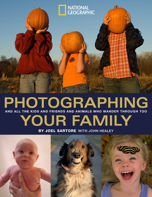 Photographing Your Family: And All the Kids and Friends and Animals Who Wander Through Too - Sartore, Joel (Photographer), and Healey, John, MP