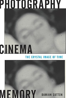 Photography, Cinema, Memory: The Crystal Image of Time - Sutton, Damian
