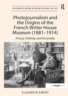 Photojournalism and the Origins of the French Writer House Museum (1881-1914): Privacy, Publicity, and Personality - Emery, Elizabeth