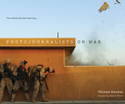 Photojournalists on War: The Untold Stories from Iraq - Kamber, Michael, and Filkins, Dexter (Foreword by)