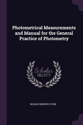 Photometrical Measurements and Manual for the General Practice of Photometry - Stine, Wilbur Morris