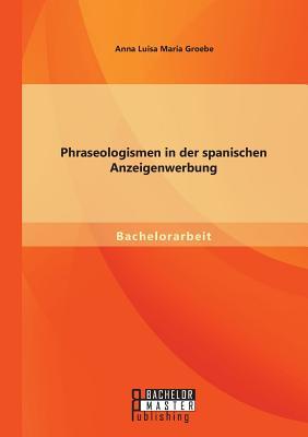Phraseologismen in Der Spanischen Anzeigenwerbung - Groebe, Anna Luisa Maria