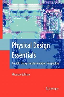 Physical Design Essentials: An ASIC Design Implementation Perspective - Golshan, Khosrow