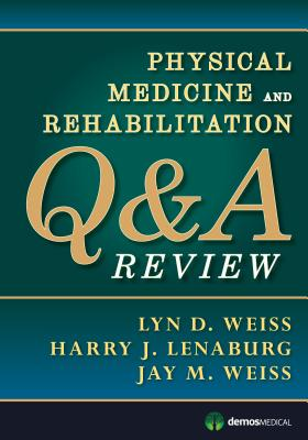 Physical Medicine and Rehabilitation Q&A Review - Weiss, Lyn D. (Editor), and Lenaburg, Harry J. (Editor), and Weiss, Jay M., MD (Editor)