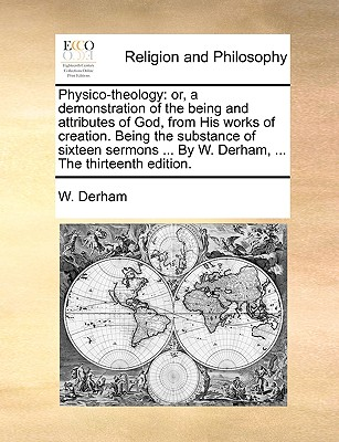Physico-Theology: Or, a Demonstration of the Being and Attributes of God, from His Works of Creation. Being the Substance of Sixteen Sermons ... by W. Derham, ... the Thirteenth Edition. - Derham, W