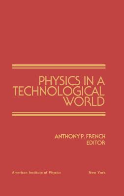 Physics in a Technological World: From a Joint Meeting of Iupap and AIP Corporate Associates, Washington DC, October 1987 - French, Anthony (Editor)