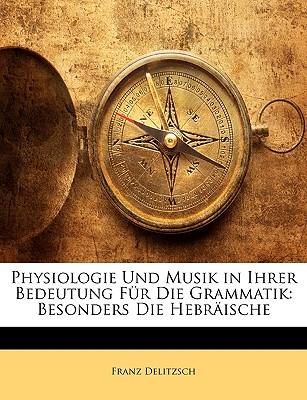 Physiologie Und Musik in Ihrer Bedeutung Fur Die Grammatik: Besonders Die Hebraische - Delitzsch, Franz