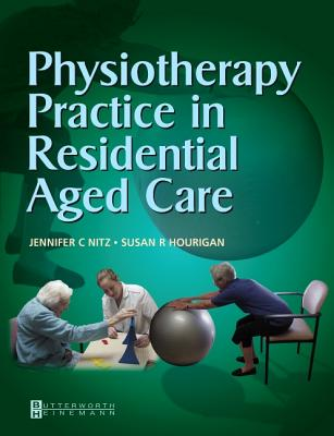 Physiotherapy Practice in Residential Aged Care - Nitz, Jennifer C, and Hourigan, Susan R