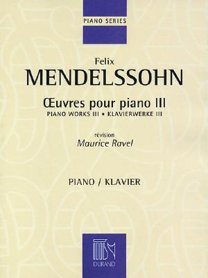 Piano Works III - Mendelssohn, Felix (Composer), and Ravel, Maurice (Editor)
