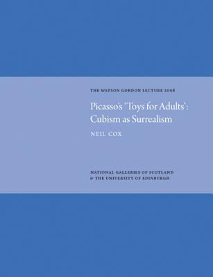 Picasso's 'Toys for Adults': Cubism as Surrealism: The Watson Gordon Lecture 2008 - Cox, Neil