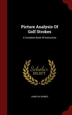 Picture Analysis of Golf Strokes: A Complete Book of Instruction - Barnes, James M